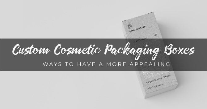 Ways to Have (A) More Appealing Custom Cosmetic Packaging Boxes