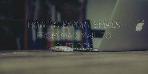 transfer emails from Apple Mail to Outlook